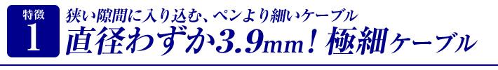 特徴1 外径わずか3.9mm